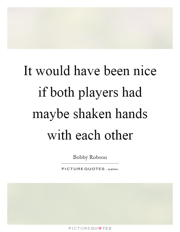 It would have been nice if both players had maybe shaken hands with each other Picture Quote #1
