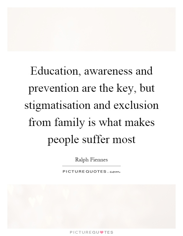 Education, awareness and prevention are the key, but stigmatisation and exclusion from family is what makes people suffer most Picture Quote #1