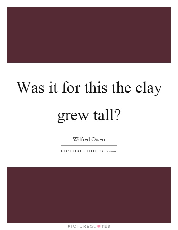 Was it for this the clay grew tall? Picture Quote #1