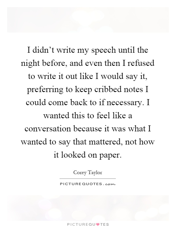 I didn't write my speech until the night before, and even then I refused to write it out like I would say it, preferring to keep cribbed notes I could come back to if necessary. I wanted this to feel like a conversation because it was what I wanted to say that mattered, not how it looked on paper Picture Quote #1