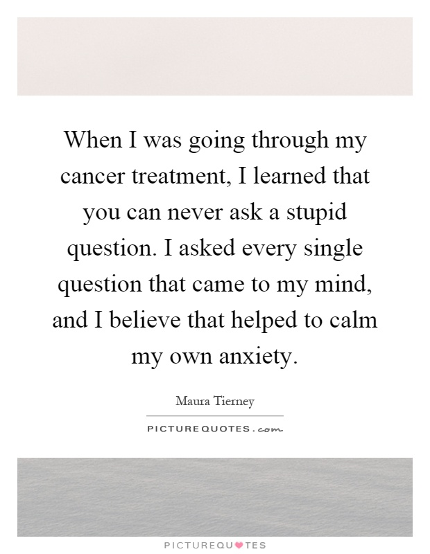 When I was going through my cancer treatment, I learned that you can never ask a stupid question. I asked every single question that came to my mind, and I believe that helped to calm my own anxiety Picture Quote #1