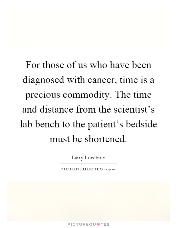For those of us who have been diagnosed with cancer, time is a precious commodity. The time and distance from the scientist's lab bench to the patient's bedside must be shortened Picture Quote #1