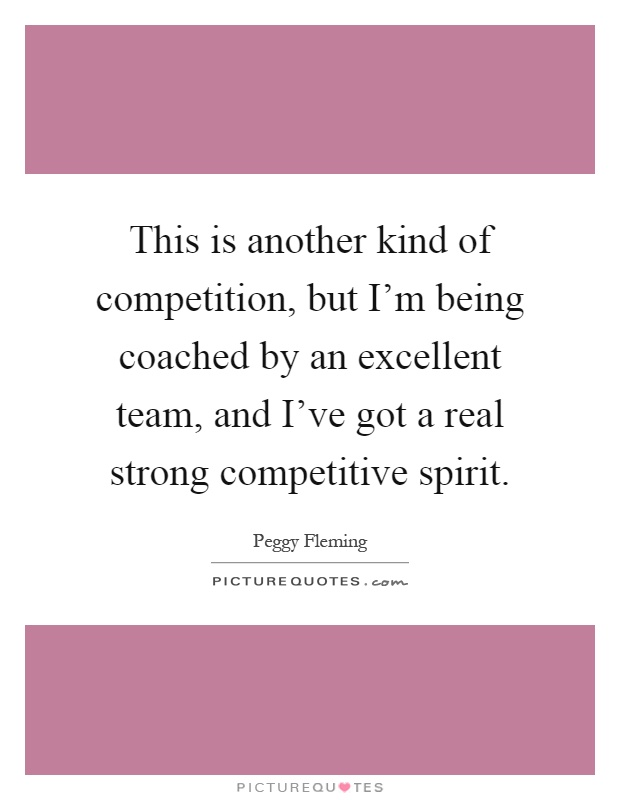 This is another kind of competition, but I'm being coached by an excellent team, and I've got a real strong competitive spirit Picture Quote #1