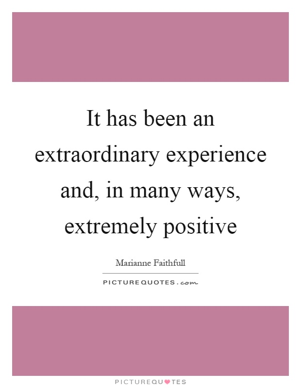 It has been an extraordinary experience and, in many ways, extremely positive Picture Quote #1