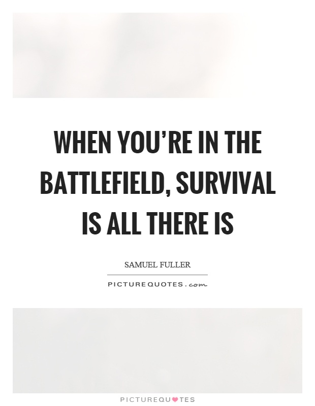 When you're in the battlefield, survival is all there is Picture Quote #1