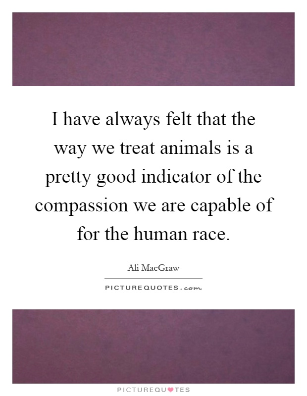 I have always felt that the way we treat animals is a pretty good indicator of the compassion we are capable of for the human race Picture Quote #1