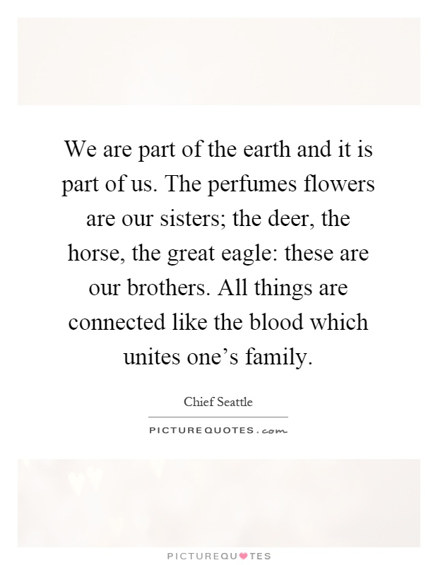 We are part of the earth and it is part of us. The perfumes flowers are our sisters; the deer, the horse, the great eagle: these are our brothers. All things are connected like the blood which unites one's family Picture Quote #1