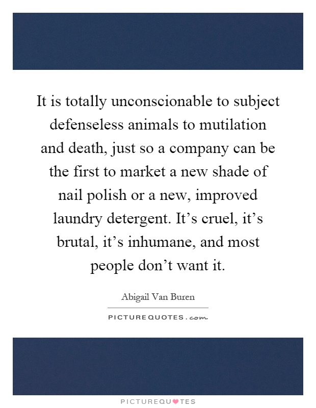 It is totally unconscionable to subject defenseless animals to mutilation and death, just so a company can be the first to market a new shade of nail polish or a new, improved laundry detergent. It's cruel, it's brutal, it's inhumane, and most people don't want it Picture Quote #1