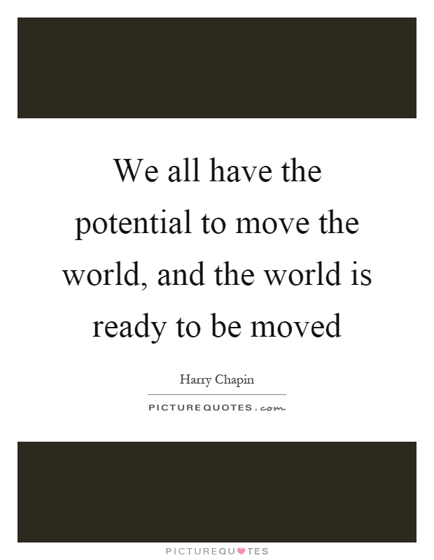 We all have the potential to move the world, and the world is ready to be moved Picture Quote #1