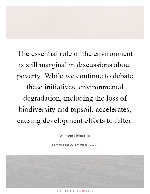 The essential role of the environment is still marginal in discussions about poverty. While we continue to debate these initiatives, environmental degradation, including the loss of biodiversity and topsoil, accelerates, causing development efforts to falter Picture Quote #1