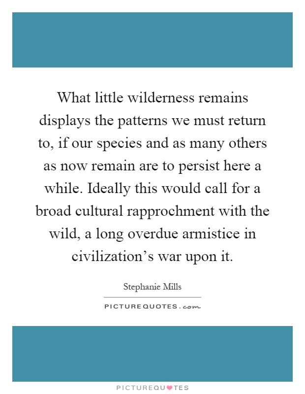 What little wilderness remains displays the patterns we must return to, if our species and as many others as now remain are to persist here a while. Ideally this would call for a broad cultural rapprochment with the wild, a long overdue armistice in civilization's war upon it Picture Quote #1