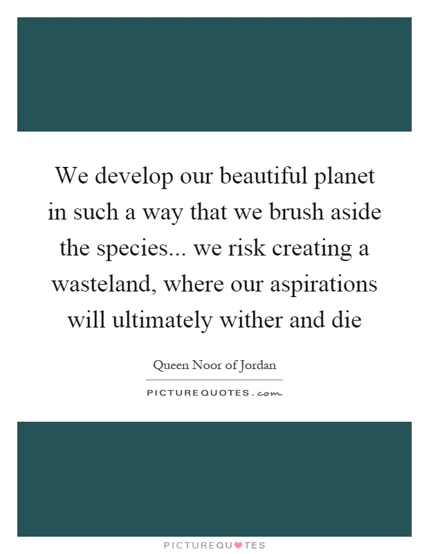 We develop our beautiful planet in such a way that we brush aside the species... we risk creating a wasteland, where our aspirations will ultimately wither and die Picture Quote #1