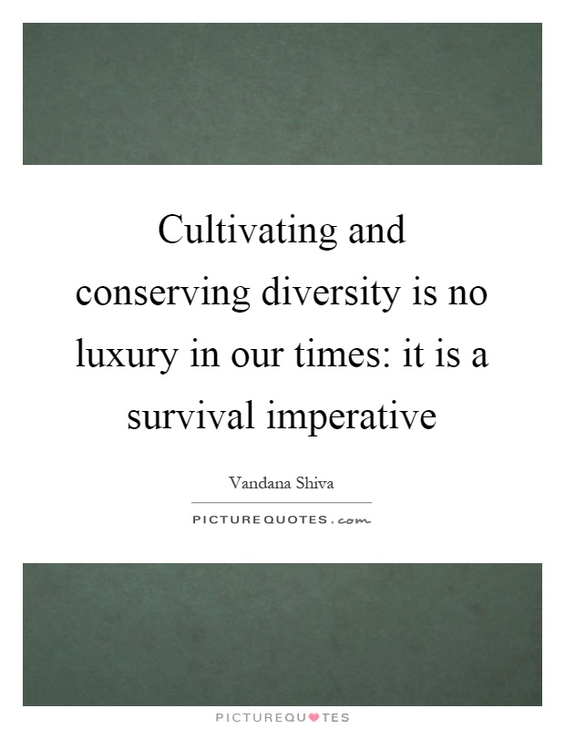 Cultivating and conserving diversity is no luxury in our times: it is a survival imperative Picture Quote #1