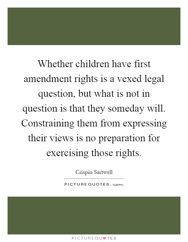 Whether children have first amendment rights is a vexed legal question, but what is not in question is that they someday will. Constraining them from expressing their views is no preparation for exercising those rights Picture Quote #1
