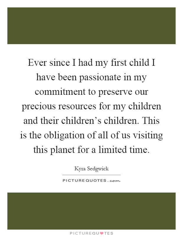 Ever since I had my first child I have been passionate in my commitment to preserve our precious resources for my children and their children's children. This is the obligation of all of us visiting this planet for a limited time Picture Quote #1