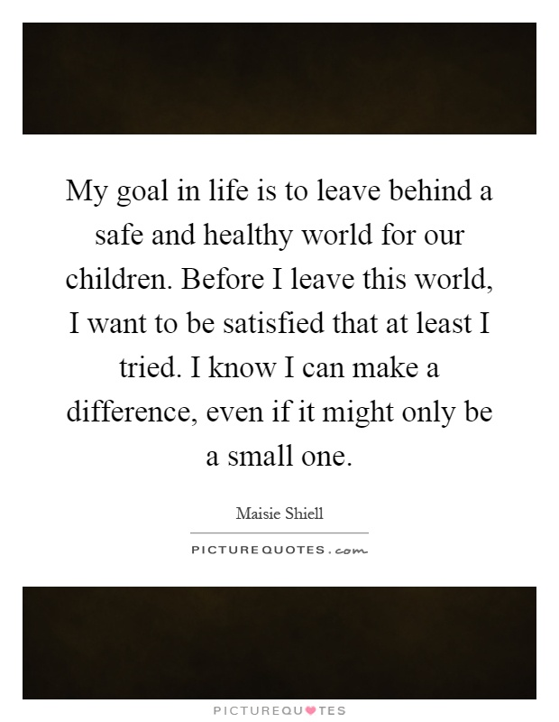 My goal in life is to leave behind a safe and healthy world for our children. Before I leave this world, I want to be satisfied that at least I tried. I know I can make a difference, even if it might only be a small one Picture Quote #1