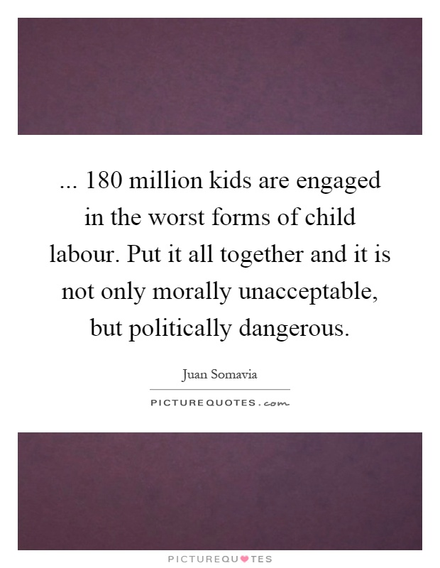 ... 180 million kids are engaged in the worst forms of child labour. Put it all together and it is not only morally unacceptable, but politically dangerous Picture Quote #1