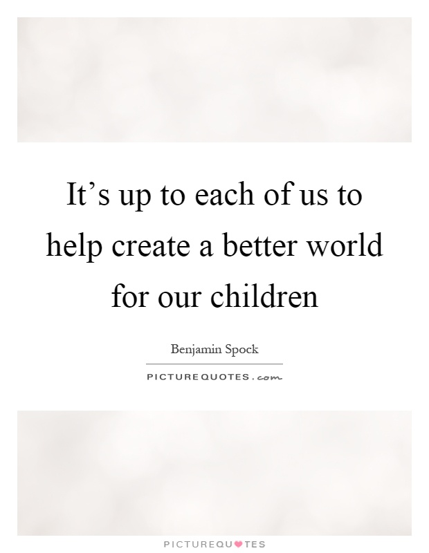 It's up to each of us to help create a better world for our children Picture Quote #1