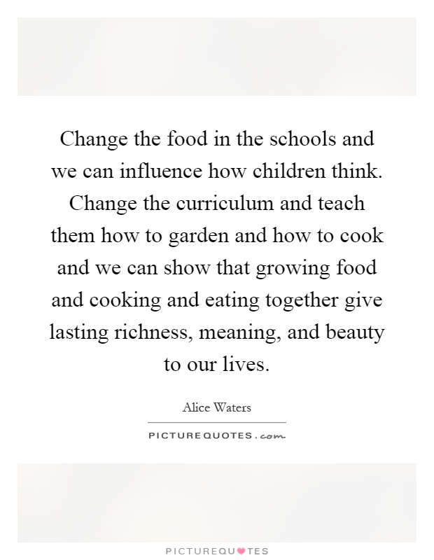 Change the food in the schools and we can influence how children think. Change the curriculum and teach them how to garden and how to cook and we can show that growing food and cooking and eating together give lasting richness, meaning, and beauty to our lives Picture Quote #1