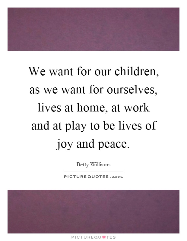 We want for our children, as we want for ourselves, lives at home, at work and at play to be lives of joy and peace Picture Quote #1