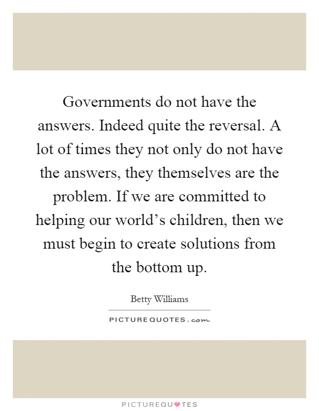 Governments do not have the answers. Indeed quite the reversal. A lot of times they not only do not have the answers, they themselves are the problem. If we are committed to helping our world's children, then we must begin to create solutions from the bottom up Picture Quote #1