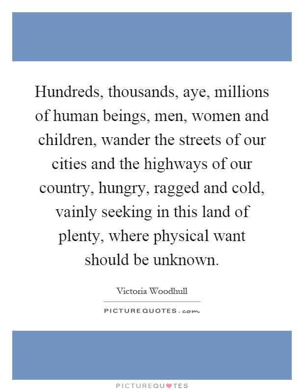 Hundreds, thousands, aye, millions of human beings, men, women and children, wander the streets of our cities and the highways of our country, hungry, ragged and cold, vainly seeking in this land of plenty, where physical want should be unknown Picture Quote #1