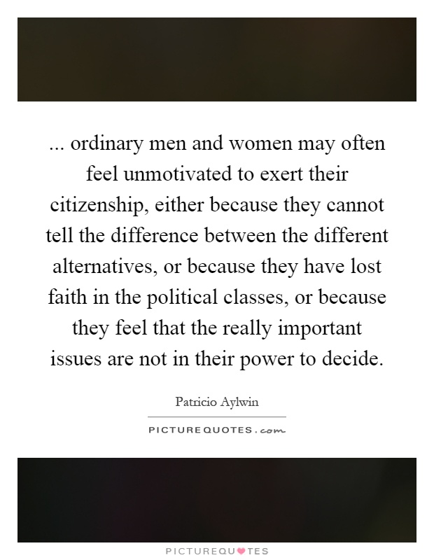 ... ordinary men and women may often feel unmotivated to exert their citizenship, either because they cannot tell the difference between the different alternatives, or because they have lost faith in the political classes, or because they feel that the really important issues are not in their power to decide Picture Quote #1