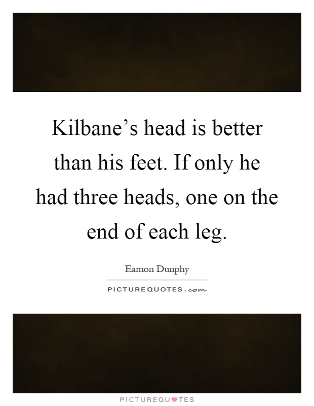 Kilbane's head is better than his feet. If only he had three heads, one on the end of each leg Picture Quote #1