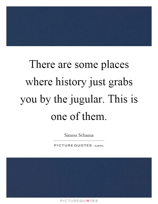 There are some places where history just grabs you by the jugular. This is one of them Picture Quote #1
