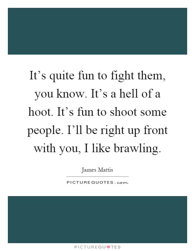 It's quite fun to fight them, you know. It's a hell of a hoot. It's fun to shoot some people. I'll be right up front with you, I like brawling Picture Quote #1