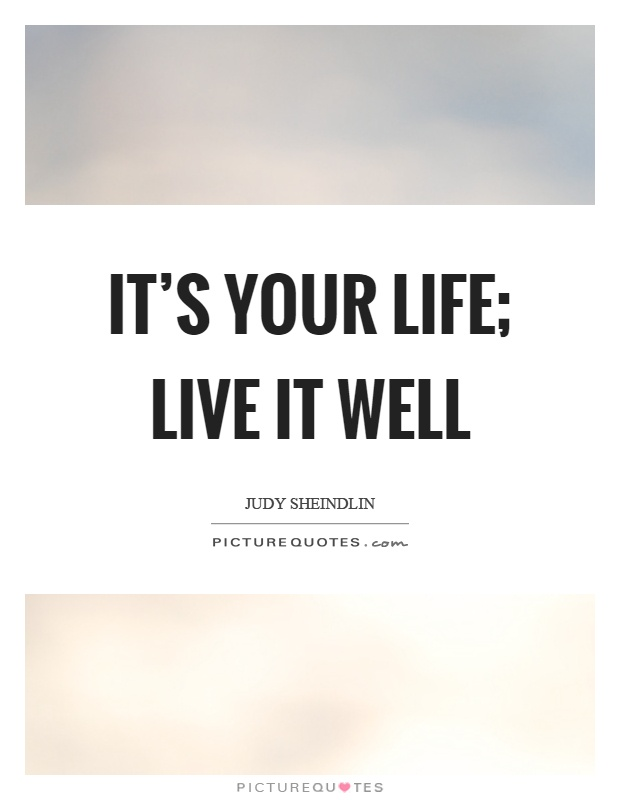 It's your life; live it well Picture Quote #1