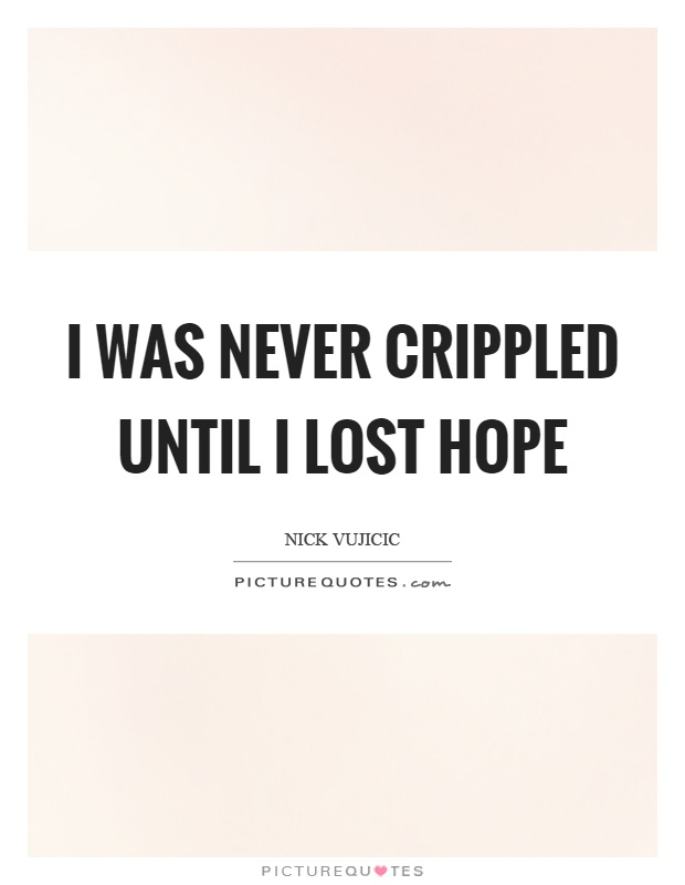 I was never crippled until I lost hope Picture Quote #1