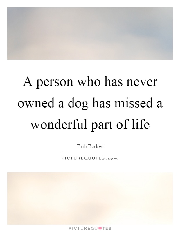 A person who has never owned a dog has missed a wonderful part of life Picture Quote #1