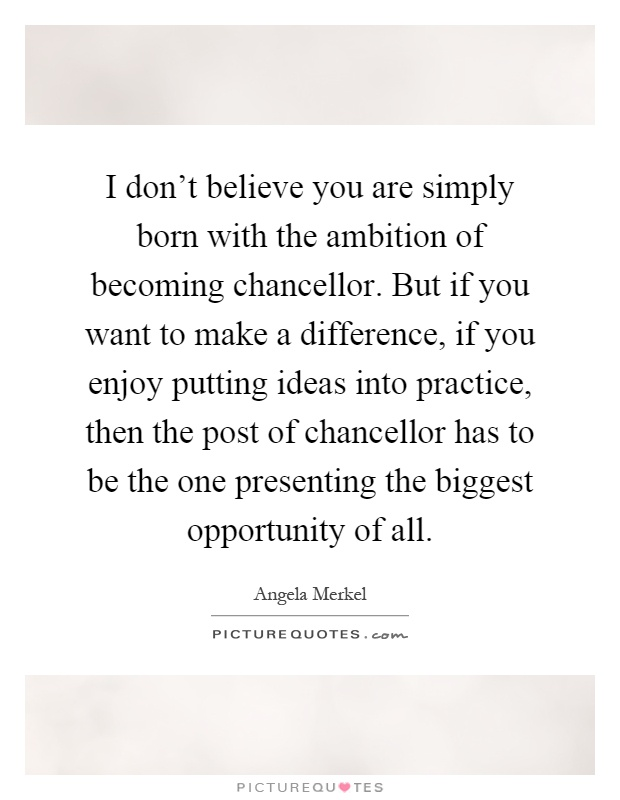 I don't believe you are simply born with the ambition of becoming chancellor. But if you want to make a difference, if you enjoy putting ideas into practice, then the post of chancellor has to be the one presenting the biggest opportunity of all Picture Quote #1