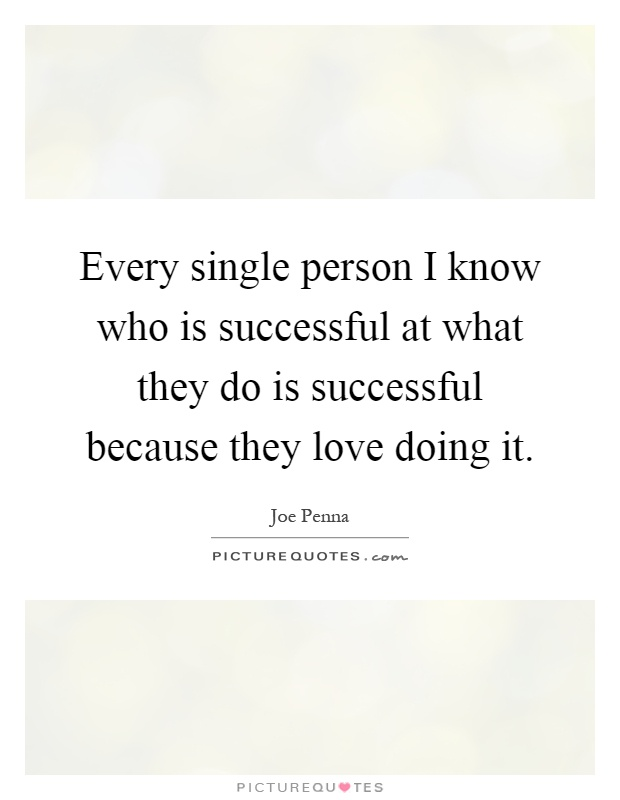 Every single person I know who is successful at what they do is successful because they love doing it Picture Quote #1