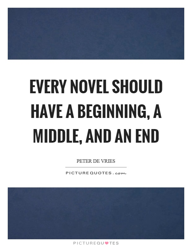 Every novel should have a beginning, a middle, and an end Picture Quote #1