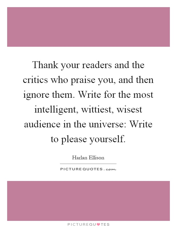 Thank your readers and the critics who praise you, and then ignore them. Write for the most intelligent, wittiest, wisest audience in the universe: Write to please yourself Picture Quote #1