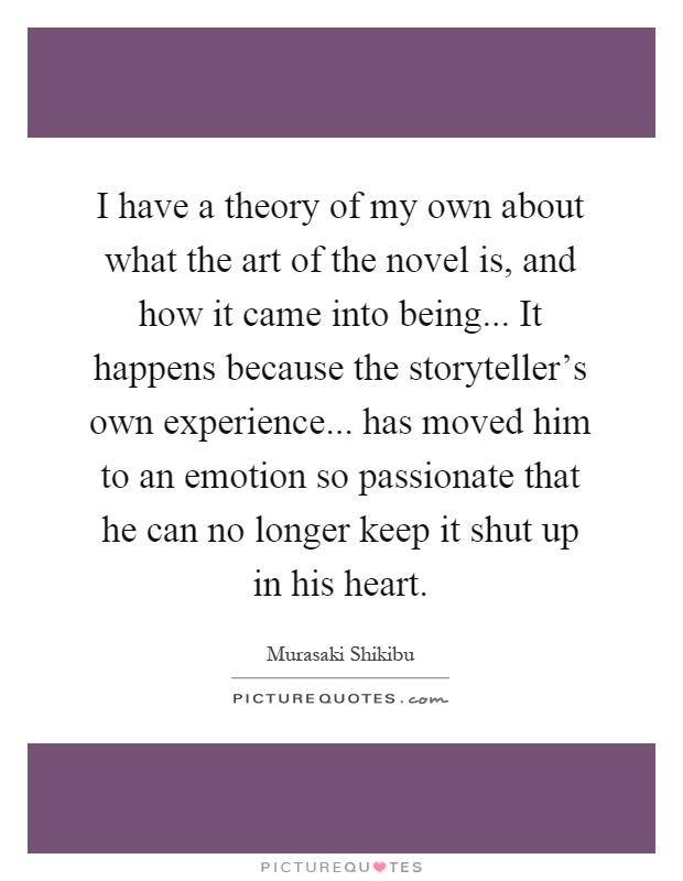 I have a theory of my own about what the art of the novel is, and how it came into being... It happens because the storyteller's own experience... has moved him to an emotion so passionate that he can no longer keep it shut up in his heart Picture Quote #1