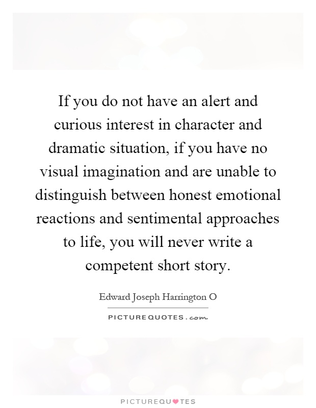 If you do not have an alert and curious interest in character and dramatic situation, if you have no visual imagination and are unable to distinguish between honest emotional reactions and sentimental approaches to life, you will never write a competent short story Picture Quote #1