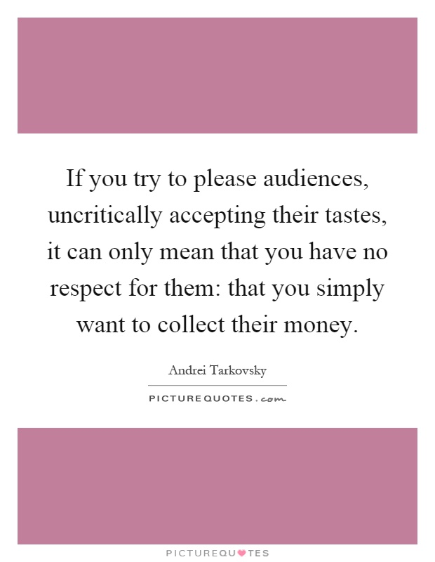 If you try to please audiences, uncritically accepting their tastes, it can only mean that you have no respect for them: that you simply want to collect their money Picture Quote #1