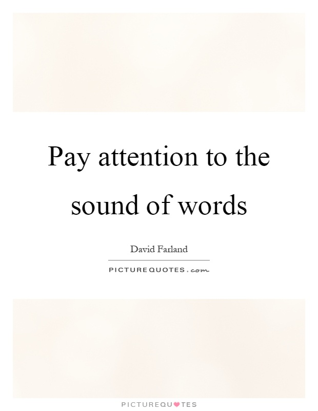 Pay attention to the sound of words Picture Quote #1