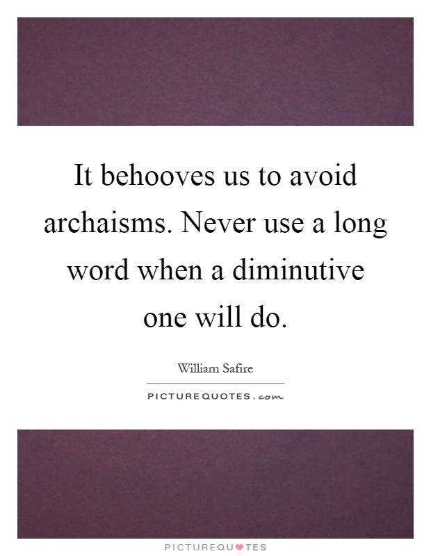 It behooves us to avoid archaisms. Never use a long word when a diminutive one will do Picture Quote #1