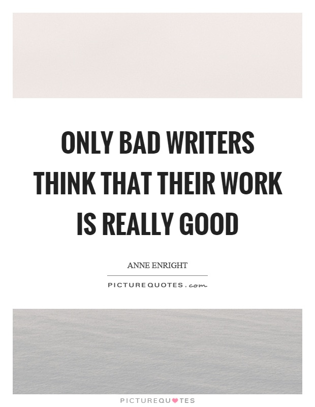 Only bad writers think that their work is really good Picture Quote #1