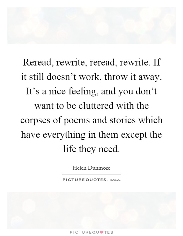 Reread, rewrite, reread, rewrite. If it still doesn't work, throw it away. It's a nice feeling, and you don't want to be cluttered with the corpses of poems and stories which have everything in them except the life they need Picture Quote #1