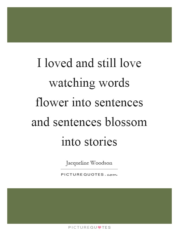 I loved and still love watching words flower into sentences and sentences blossom into stories Picture Quote #1