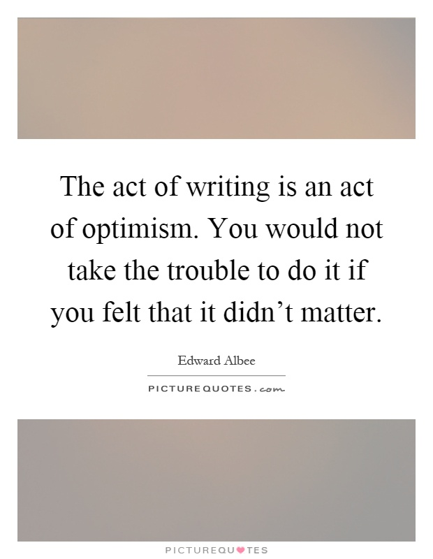 The act of writing is an act of optimism. You would not take the trouble to do it if you felt that it didn't matter Picture Quote #1