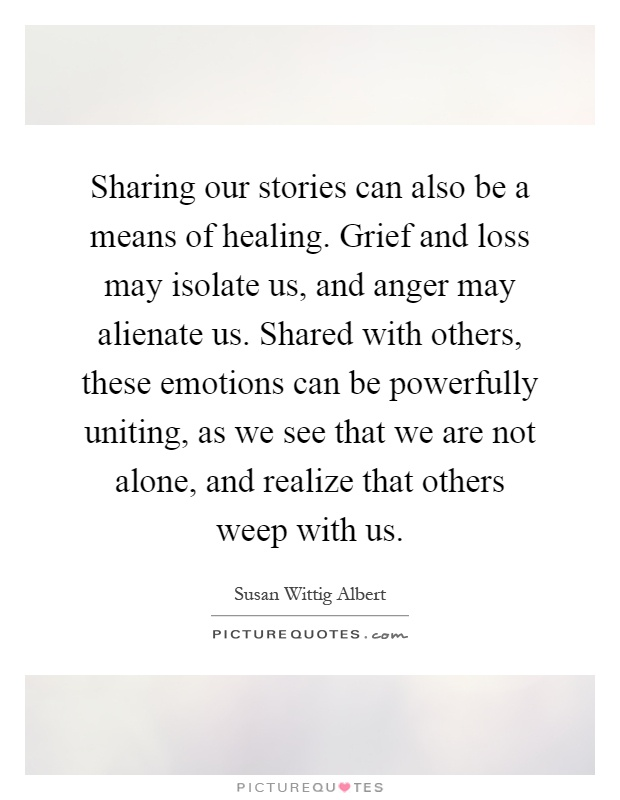 Sharing our stories can also be a means of healing. Grief and loss may isolate us, and anger may alienate us. Shared with others, these emotions can be powerfully uniting, as we see that we are not alone, and realize that others weep with us Picture Quote #1
