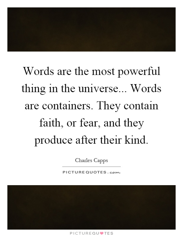 Words are the most powerful thing in the universe... Words are containers. They contain faith, or fear, and they produce after their kind Picture Quote #1