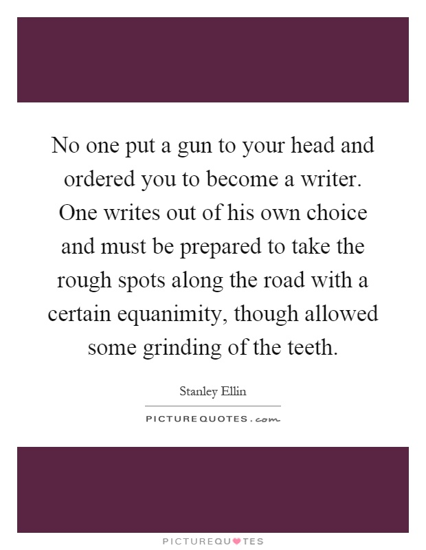 No one put a gun to your head and ordered you to become a writer. One writes out of his own choice and must be prepared to take the rough spots along the road with a certain equanimity, though allowed some grinding of the teeth Picture Quote #1