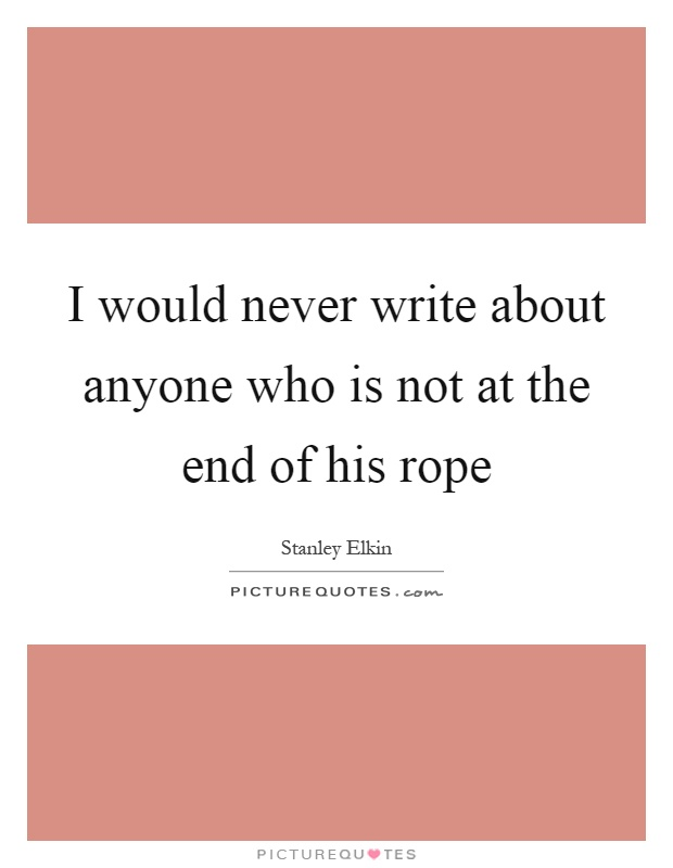 I would never write about anyone who is not at the end of his rope Picture Quote #1